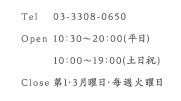 Tel 03-3308-0650 Opwn 10:30~20:00(平日) 10:00~19:00(土日祝) Close 第3月曜日・毎週火曜日